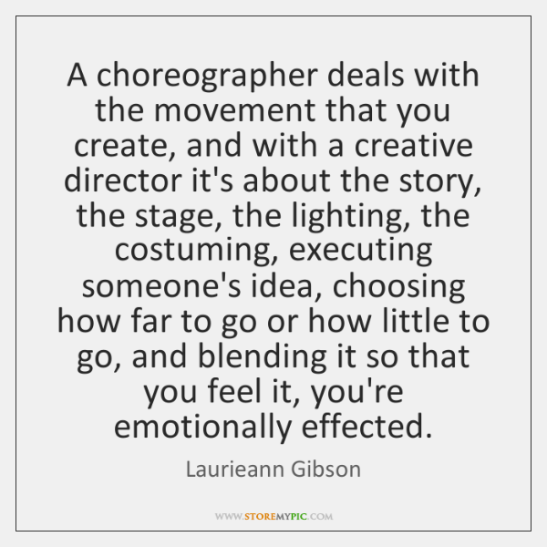 A choreographer deals with the movement that you create, and with a ...