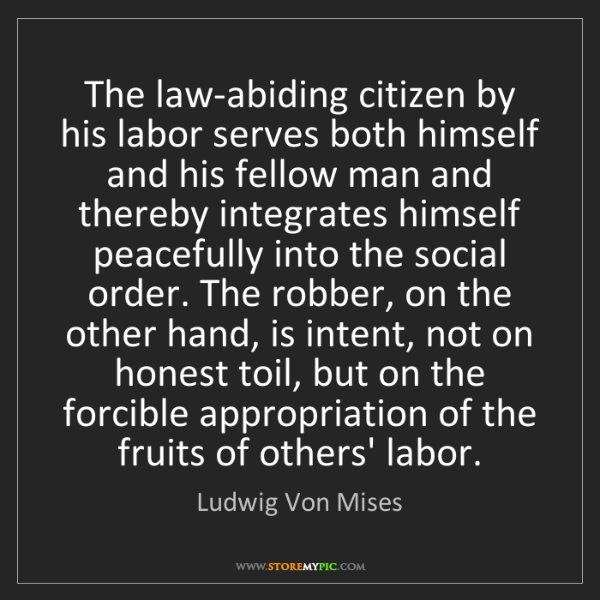 Ludwig Von Mises: The law-abiding citizen by his labor serves both himself...