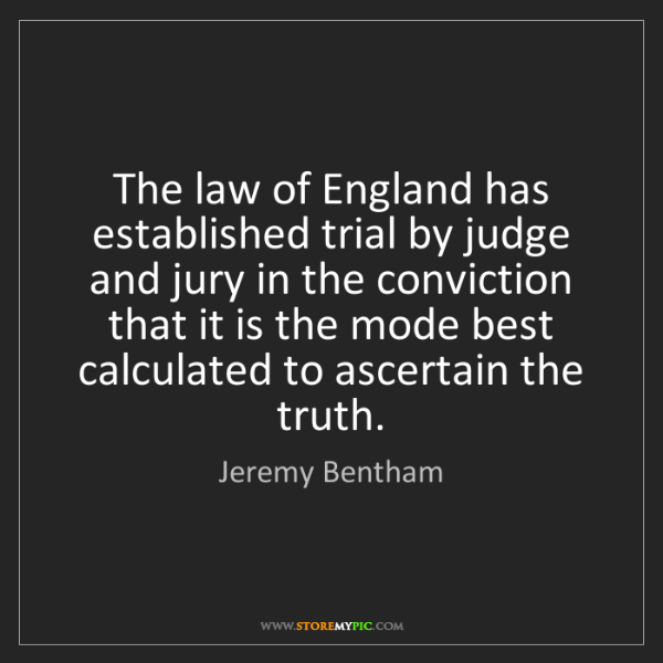Jeremy Bentham: The law of England has established trial by judge and...