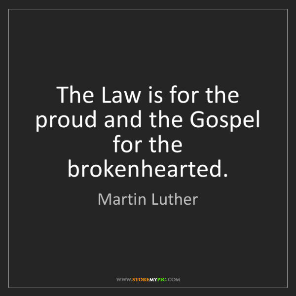 Martin Luther: The Law is for the proud and the Gospel for the brokenhearted.