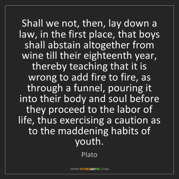 Plato: Shall we not, then, lay down a law, in the first place,...