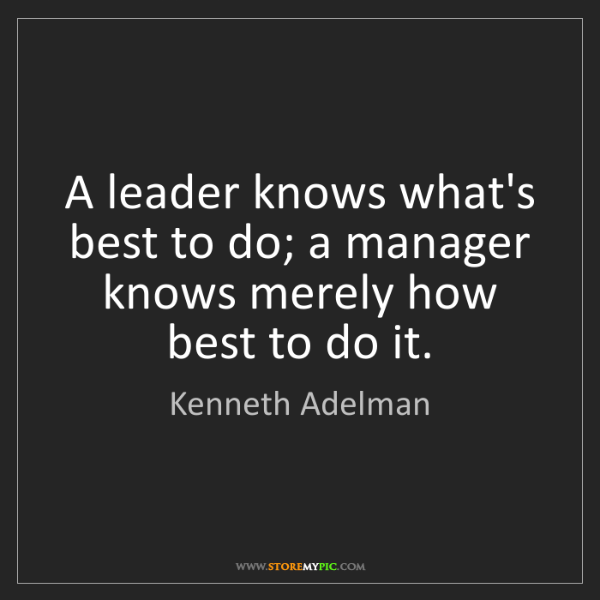 Kenneth Adelman: A leader knows what's best to do; a manager knows merely...