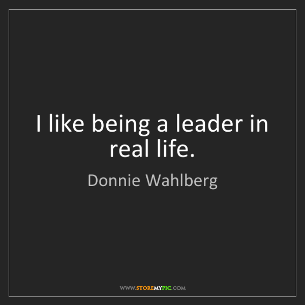 Donnie Wahlberg: I like being a leader in real life.