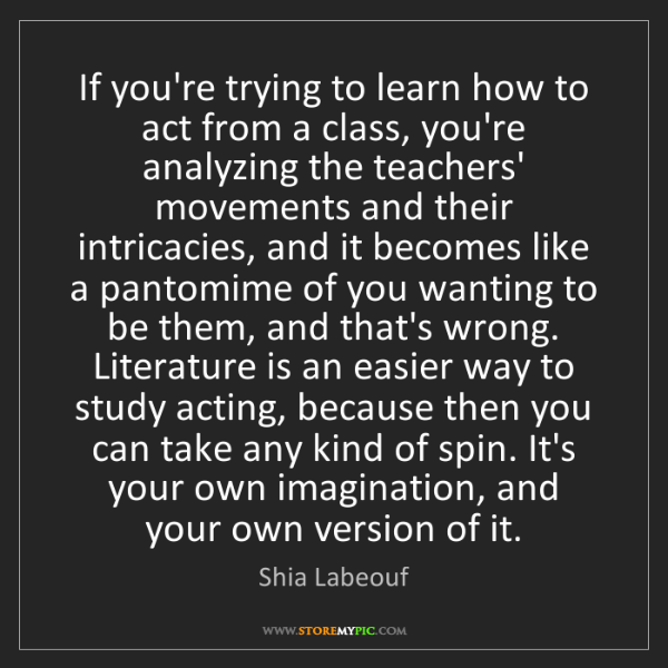 Shia Labeouf: If you're trying to learn how to act from a class, you're...