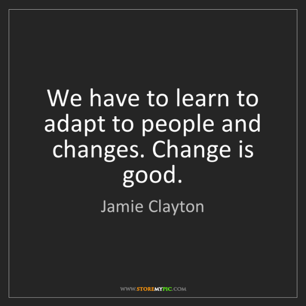 Jamie Clayton: We have to learn to adapt to people and changes. Change...