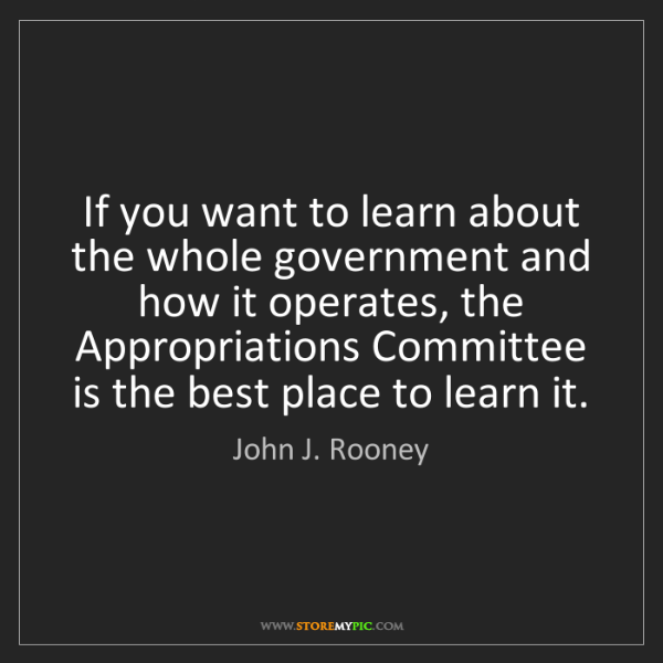 John J. Rooney: If you want to learn about the whole government and how...