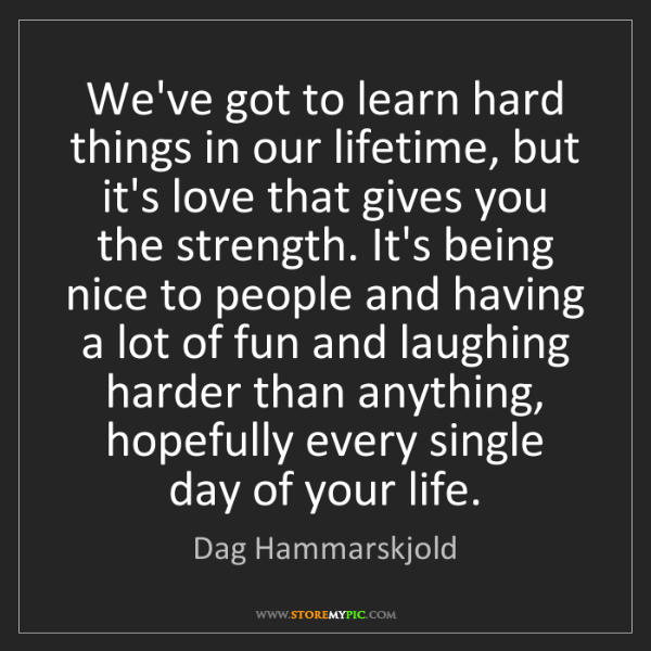 Dag Hammarskjold: We've got to learn hard things in our lifetime, but it's...