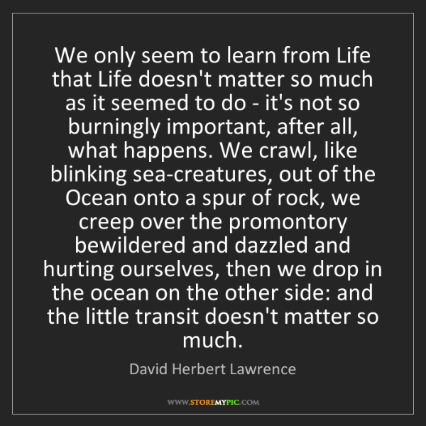 David Herbert Lawrence: We only seem to learn from Life that Life doesn't matter...