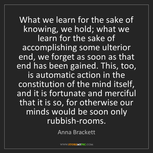 Anna Brackett: What we learn for the sake of knowing, we hold; what...