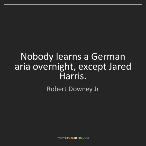 Robert Downey Jr: Nobody learns a German aria overnight, except Jared Harris.