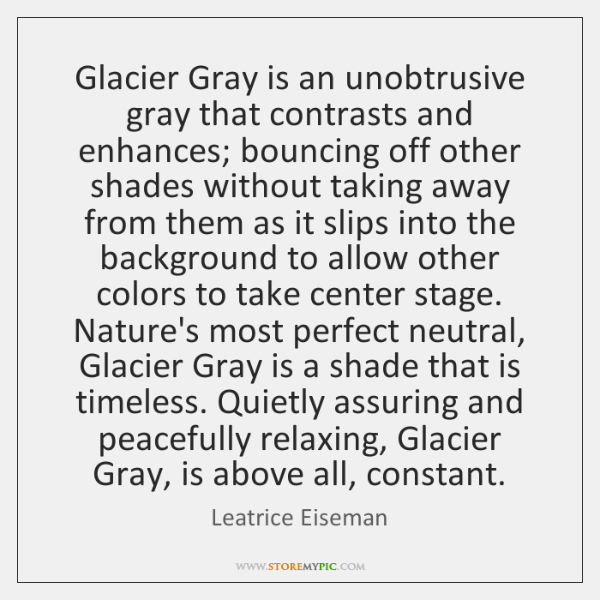 Glacier Gray is an unobtrusive gray that contrasts and enhances; bouncing off ...