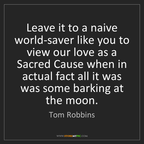Tom Robbins: Leave it to a naive world-saver like you to view our...