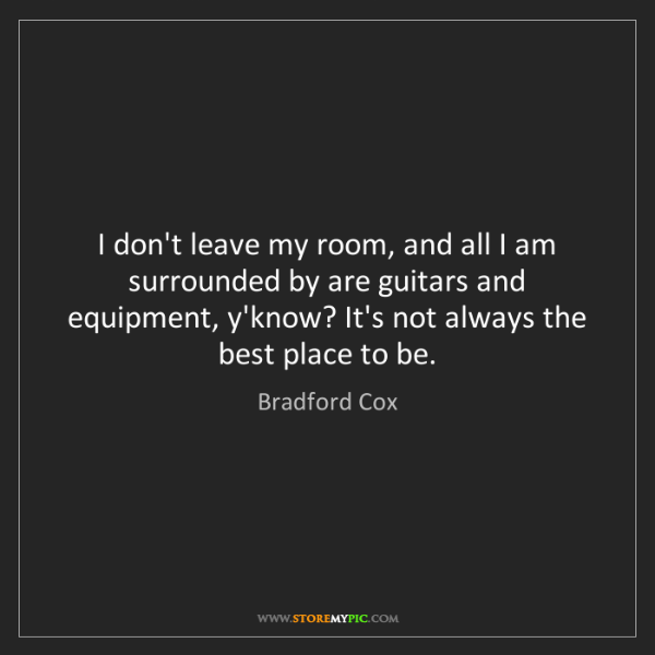 Bradford Cox: I don't leave my room, and all I am surrounded by are...