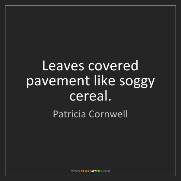 Patricia Cornwell: Leaves covered pavement like soggy cereal.