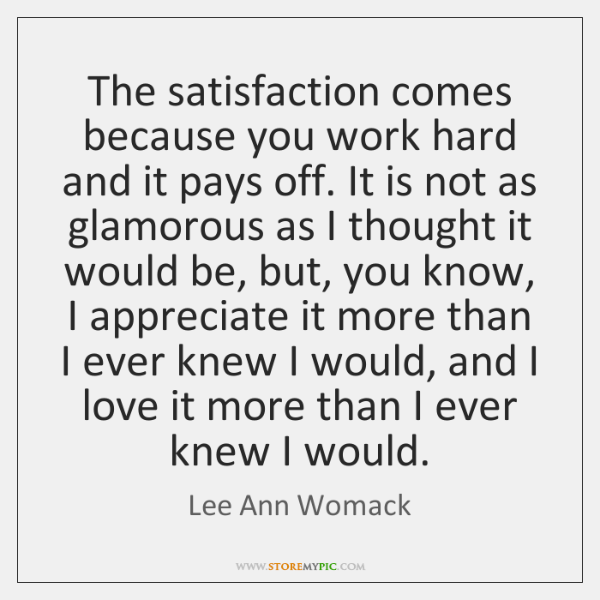 The satisfaction comes because you work hard and it pays off. It ...
