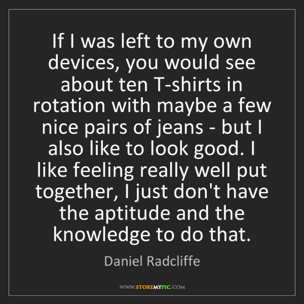 Daniel Radcliffe: If I was left to my own devices, you would see about...