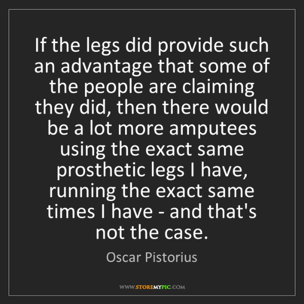 Oscar Pistorius: If the legs did provide such an advantage that some of...