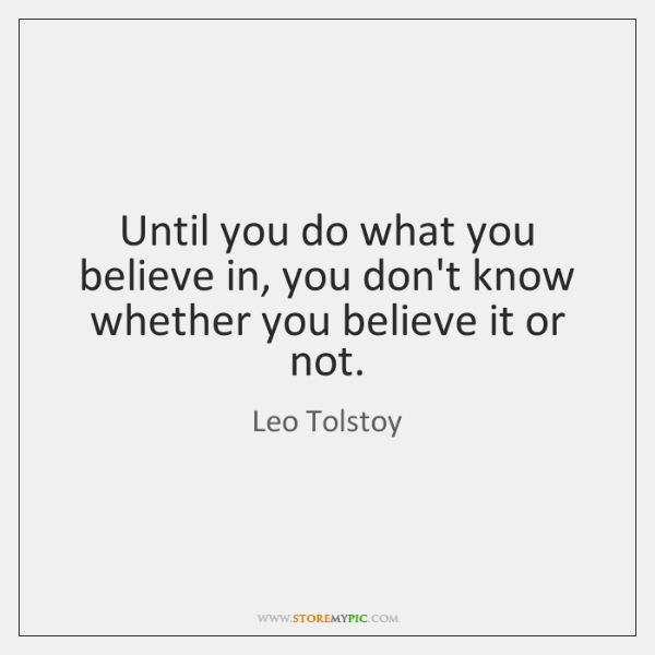 Until you do what you believe in, you don't know whether you ...