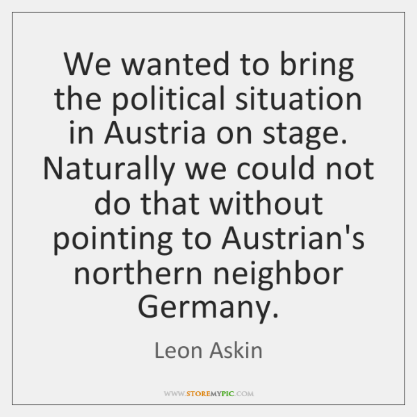 We wanted to bring the political situation in Austria on stage. Naturally ...