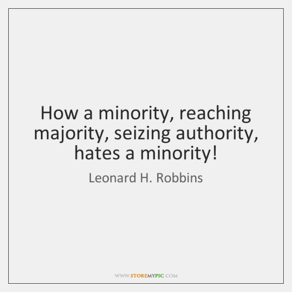 How a minority, reaching majority, seizing authority, hates a minority!
