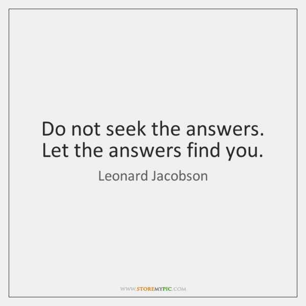 Do not seek the answers. Let the answers find you.