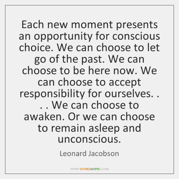 Each new moment presents an opportunity for conscious choice. We can choose ...