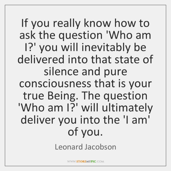 If you really know how to ask the question 'Who am I?...