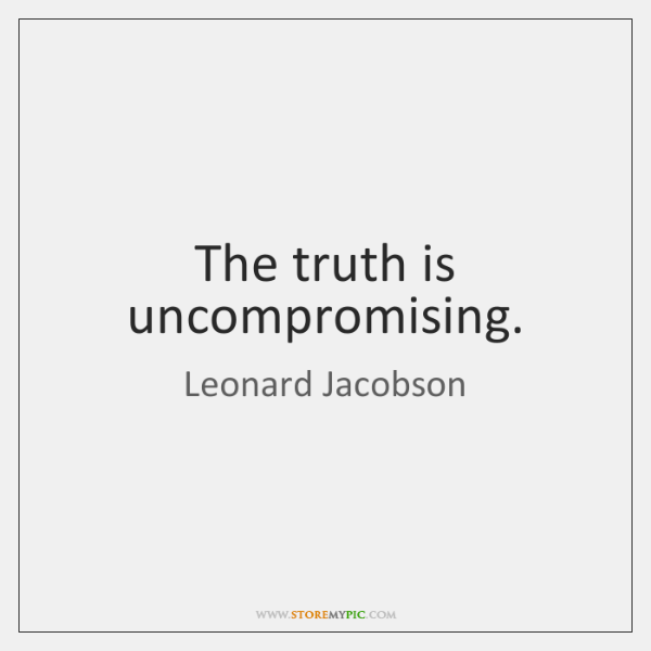 The truth is uncompromising.