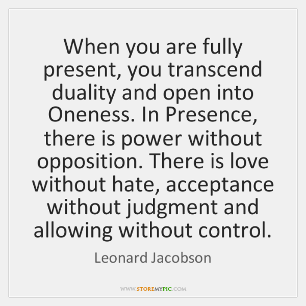 When you are fully present, you transcend duality and open into Oneness. ...