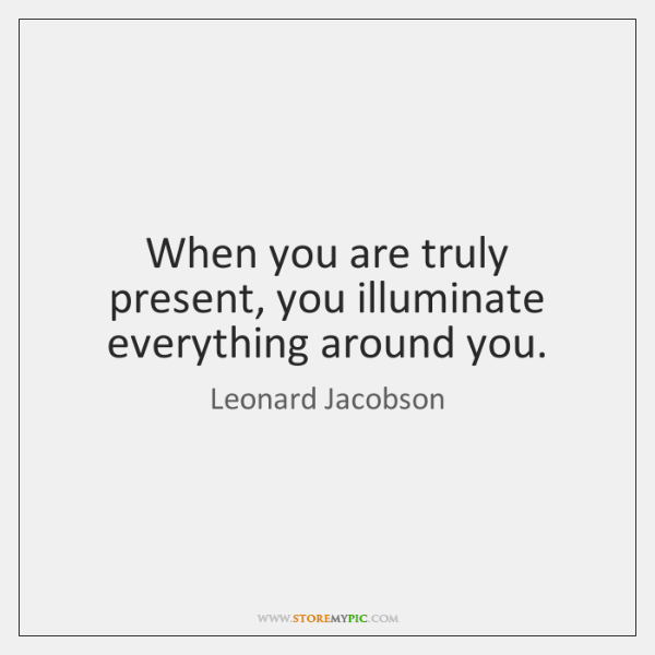When you are truly present, you illuminate everything around you.
