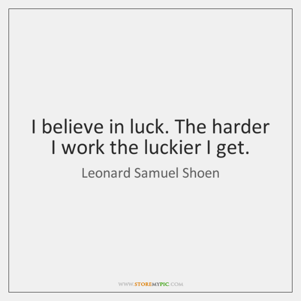 I believe in luck. The harder I work the luckier I get.