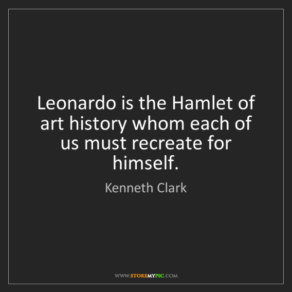 Kenneth Clark: Leonardo is the Hamlet of art history whom each of us...