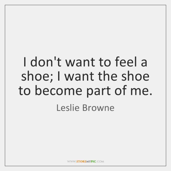 I don't want to feel a shoe; I want the shoe to ...