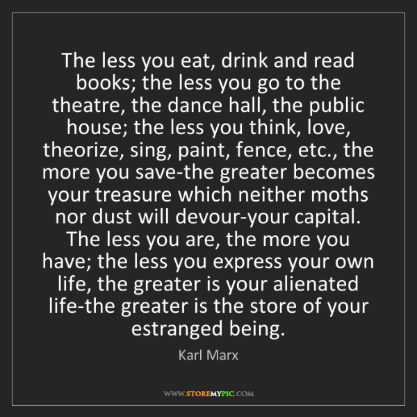 Karl Marx: The less you eat, drink and read books; the less you...