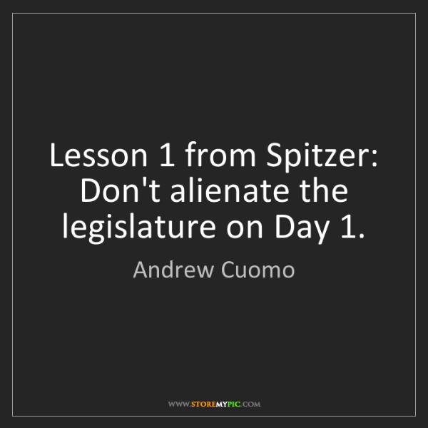 Andrew Cuomo: Lesson 1 from Spitzer: Don't alienate the legislature...