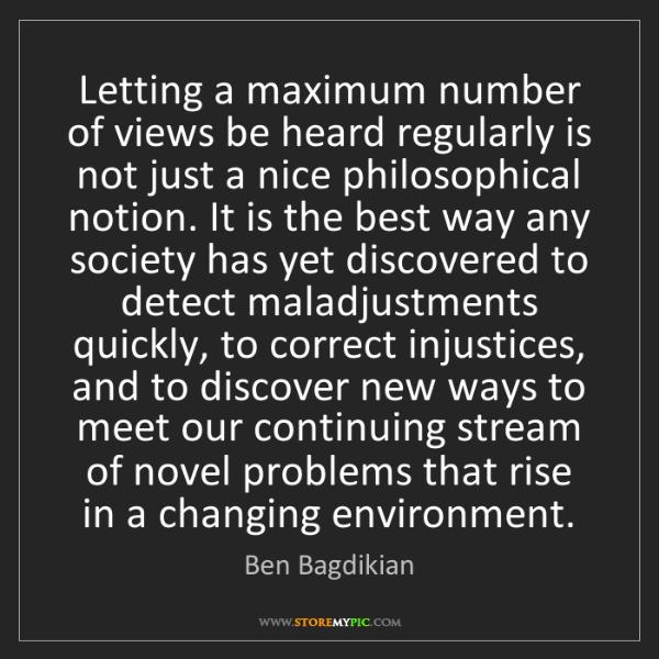 Ben Bagdikian: Letting a maximum number of views be heard regularly...