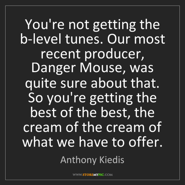 Anthony Kiedis: You're not getting the b-level tunes. Our most recent...