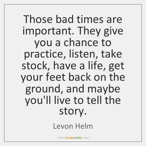Those bad times are important. They give you a chance to practice, ...