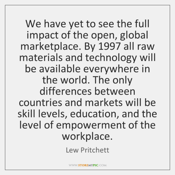 We have yet to see the full impact of the open, global ...