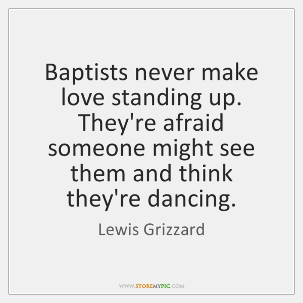 Baptists never make love standing up. They're afraid someone might see them ...