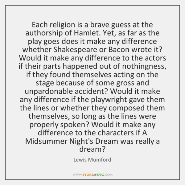Each religion is a brave guess at the authorship of Hamlet. Yet, ...