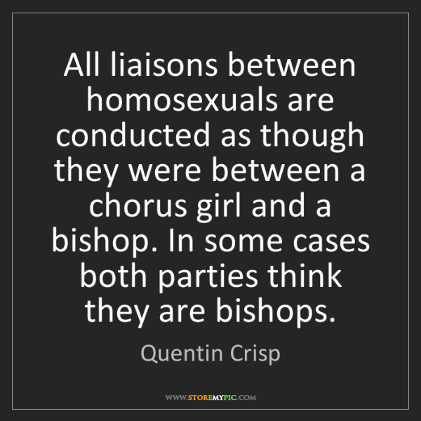 Quentin Crisp: All liaisons between homosexuals are conducted as though...