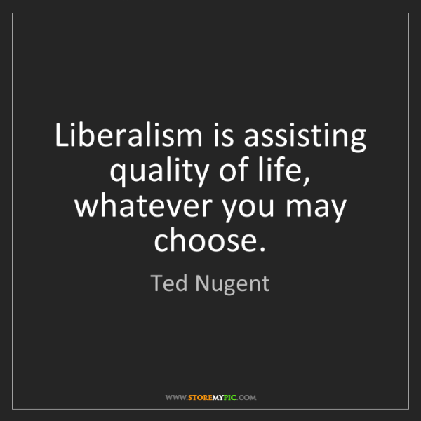 Ted Nugent: Liberalism is assisting quality of life, whatever you...