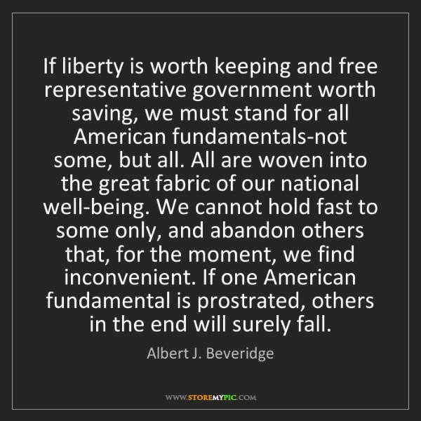 Albert J. Beveridge: If liberty is worth keeping and free representative government...