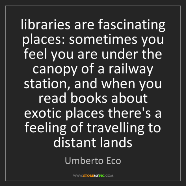 Umberto Eco: libraries are fascinating places: sometimes you feel...
