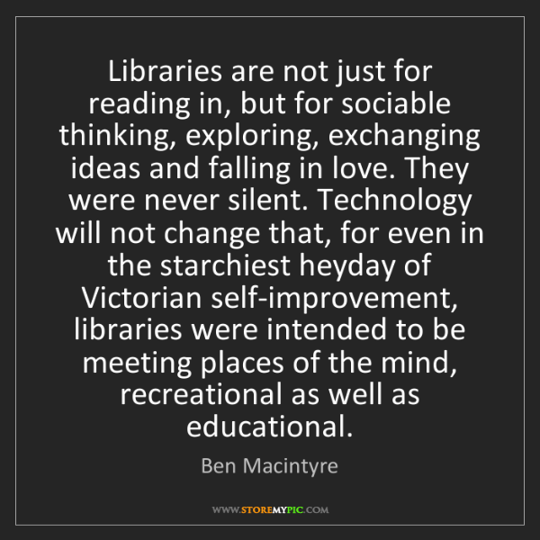 """Libraries are not just for reading in, but for sociable thinking, exploring, exchanging ideas and falling in love. They were never silent. Technology will not change that, for even in the starchiest heyday of Victorian self-improvement, libraries were intended to be meeting places of the mind, recreational as well as educational."" - Ben Macintyre""Libraries are not just for reading in, but for sociable thinking, exploring, exchanging ideas and falling in love. They were never silent. Technology will not change that, for even in the starchiest heyday of Victorian self-improvement, libraries were intended to be meeting places of the mind, recreational as well as educational."" - Ben Macintyre, Quotes And Thoughts's images"