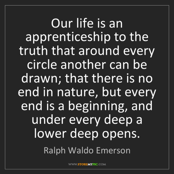 Ralph Waldo Emerson: Our life is an apprenticeship to the truth that around...