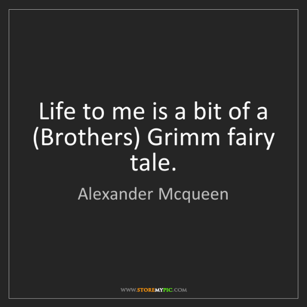 Alexander Mcqueen: Life to me is a bit of a (Brothers) Grimm fairy tale.