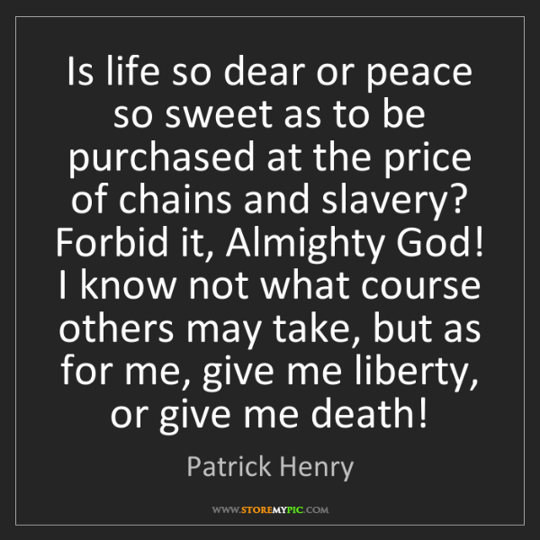 Patrick Henry: Is life so dear or peace so sweet as to be purchased...