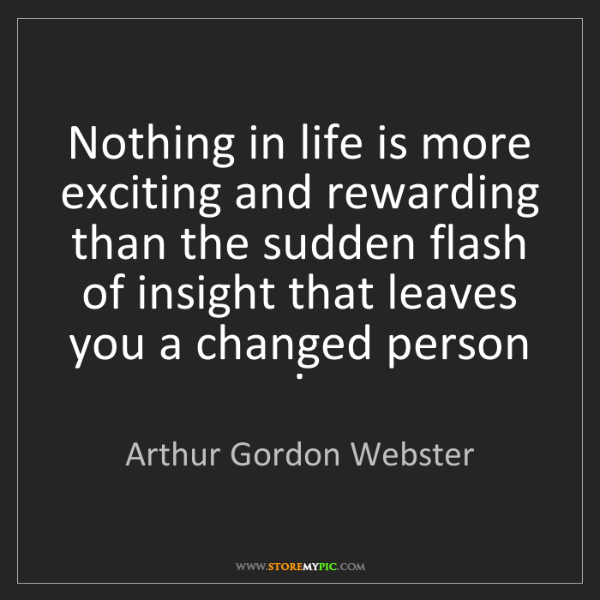 Arthur Gordon Webster: Nothing in life is more exciting and rewarding than the...
